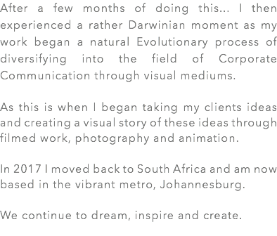 After a few months of doing this... I then experienced a rather Darwinian moment as my work began a natural Evolutionary process of diversifying into the field of Corporate Communication through visual mediums. As this is when I began taking my clients ideas and creating a visual story of these ideas through filmed work, photography and animation. In 2017 I moved back to South Africa and am now based in the vibrant metro, Johannesburg. We continue to dream, inspire and create.